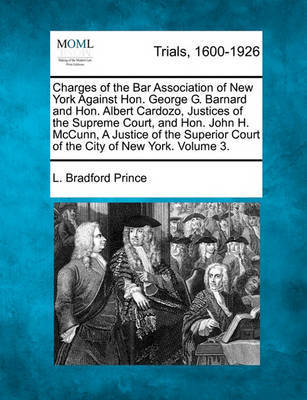 Charges of the Bar Association of New York Against Hon. George G. Barnard and Hon. Albert Cardozo Justices of the Supreme Court, and Hon. John H. McCunn, a Justice of the Superior Court of the City of New York, and Testimoney... Volume 3 of 4 by L. Bradford Prince image
