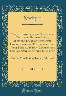 Annual Reports of the Selectmen, Treasurer, Highway Agent, Auditors, Board of Education, Library Trustees, Trustees of Town Trust Funds and Town Clerk of the Town of Newington, New Hampshire by Newington Newington