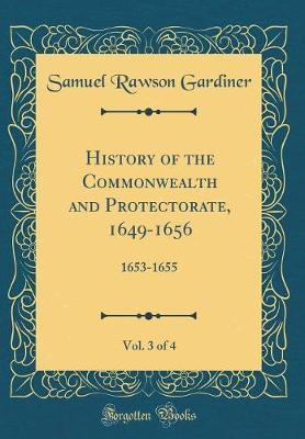 History of the Commonwealth and Protectorate, 1649-1656, Vol. 3 of 4 by Samuel Rawson Gardiner