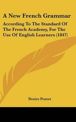 A New French Grammar: According To The Standard Of The French Academy, For The Use Of English Learners (1847) by Desire Pontet image