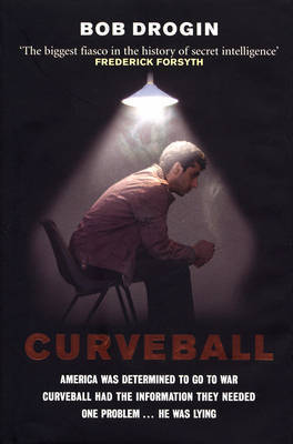Curveball: Spies, Lies, and the Man Behind Them - The Real Reason America Went to War in Iraq by Bob Drogin