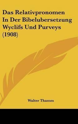 Das Relativpronomen in Der Bibelubersetzung Wyclifs Und Purveys (1908) by Walter Thamm