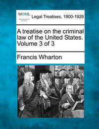 A Treatise on the Criminal Law of the United States. Volume 3 of 3 by Francis Wharton