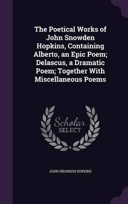 The Poetical Works of John Snowden Hopkins, Containing Alberto, an Epic Poem; Delascus, a Dramatic Poem; Together with Miscellaneous Poems by John Snowden Hopkins