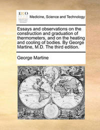 Essays and Observations on the Construction and Graduation of Thermometers, and on the Heating and Cooling of Bodies. by George Martine, M.D. the Third Edition. by George Martine image