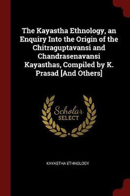 The Kayastha Ethnology, an Enquiry Into the Origin of the Chitraguptavansi and Chandrasenavansi Kayasthas, Compiled by K. Prasad [And Others] by Kayastha Ethnology