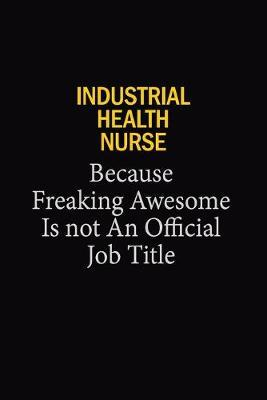 Industrial Health Nurse Because Freaking Awesome Is Not An Official Job Title by Blue Stone Publishers