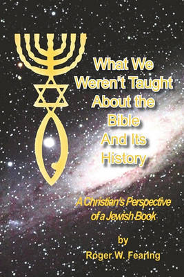 What We Weren't Taught about the Bible and Its History by Roger W Fearing