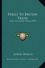 Perils to British Trade: How to Avert Them (1895) by Edwin Burgis
