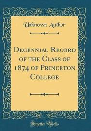 Decennial Record of the Class of 1874 of Princeton College (Classic Reprint) by Unknown Author image