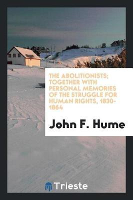 The Abolitionists; Together with Personal Memories of the Struggle for Human Rights, 1830-1864 by John F. Hume image