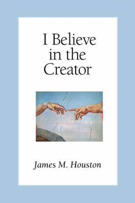 I Believe in the Creator by James M. Houston