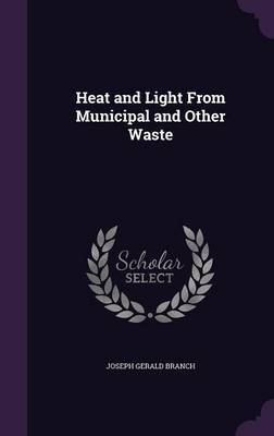 Heat and Light from Municipal and Other Waste by Joseph Gerald Branch image