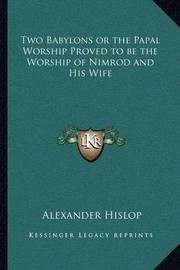 Two Babylons or the Papal Worship Proved to Be the Worship of Nimrod and His Wife by Alexander Hislop