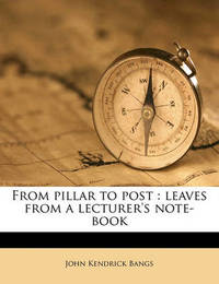 From Pillar to Post: Leaves from a Lecturer's Note-Book by John Kendrick Bangs