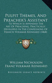 Pulpit Themes, and Preacher's Assistant: To Which Is Appended the Art of Preaching, Practically Developed in the Confessions of Francis Volkmar Reinhard (1868) by Franz Volkmar Reinhard