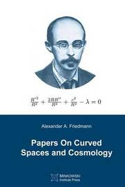Papers on Curved Spaces and Cosmology by Alexander a Friedmann