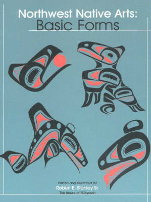 Northwest Native Arts: Basic Forms by Robert E. Stanley