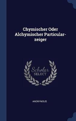 Chymischer Oder Alchymischer Particular-Zeiger by * Anonymous