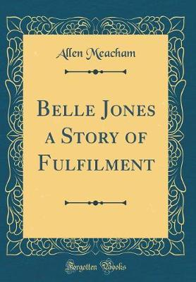 Belle Jones a Story of Fulfilment (Classic Reprint) by Allen Meacham image