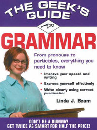 The Geek's Guide to Grammar: Don't be a Dummy, Get Smart Fast by Linda J. Beam image