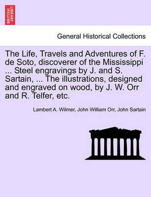 The Life, Travels and Adventures of F. de Soto, Discoverer of the Mississippi ... Steel Engravings by J. and S. Sartain, ... the Illustrations, Designed and Engraved on Wood, by J. W. Orr and R. Telfer, Etc. by Lambert A Wilmer image