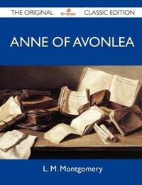 Anne of Avonlea - The Original Classic Edition by L.M.Montgomery