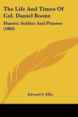 The Life and Times of Col. Daniel Boone: Hunter, Soldier and Pioneer (1884) by Edward S Ellis
