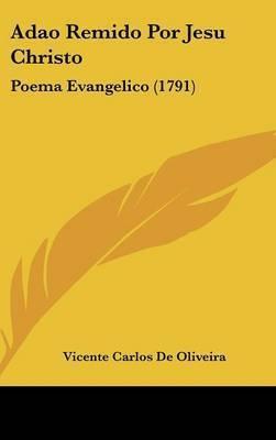 Adao Remido Por Jesu Christo: Poema Evangelico (1791) by Vicente Carlos De Oliveira