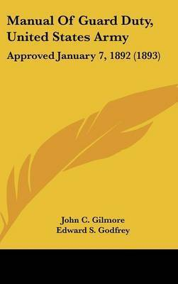Manual of Guard Duty, United States Army: Approved January 7, 1892 (1893) by John C Gilmore