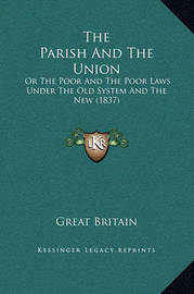 The Parish and the Union: Or the Poor and the Poor Laws Under the Old System and the New (1837) by Great Britain
