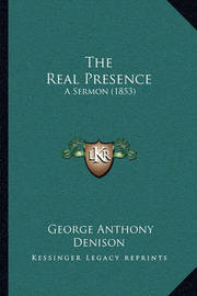 The Real Presence the Real Presence: A Sermon (1853) a Sermon (1853) by George Anthony Denison