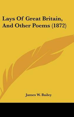 Lays Of Great Britain, And Other Poems (1872) by James W Bailey image