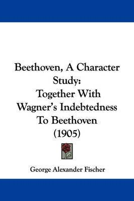 Beethoven, a Character Study: Together with Wagner's Indebtedness to Beethoven (1905) by George Alexander Fischer