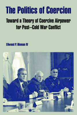 The Politics of Coercion: Toward a Theory of Coercive Airpower for Post - Cold War Conflict by Ellwood, P. Hinman IV