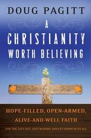 A Christianity Worth Believing: Hope-filled, Open-armed, Alive-and-well Faith for the Left Out, Left Behind, and Let Down in Us All by Doug Pagitt image