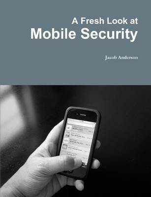 A Fresh Look at Mobile Security by Jacob Anderson