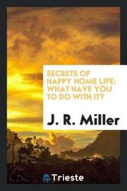 Secrets of Happy Home Life by J.R.Miller image