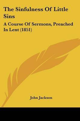 The Sinfulness Of Little Sins: A Course Of Sermons, Preached In Lent (1851) by John Jackson image