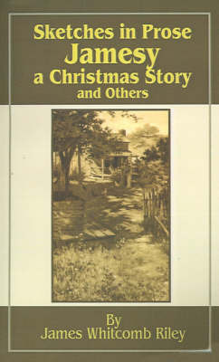 Sketches in Prose Jamesy-A Christmas Story-and Others by James Whitcomb Riley