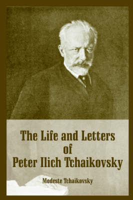The Life and Letters of Peter Ilich Tchaikovsky by Modeste Tchaikovsky