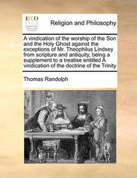 A Vindication of the Worship of the Son and the Holy Ghost Against the Exceptions of Mr. Theophilus Lindsey from Scripture and Antiquity, Being a Supplement to a Treatise Entitled a Vindication of the Doctrine of the Trinity by Thomas Randolph image