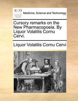 Cursory Remarks on the New Pharmacopoeia. by Liquor Volatilis Cornu Cervi. by Liquor Volatilis Cornu Cervi