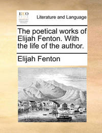 The Poetical Works of Elijah Fenton. with the Life of the Author. by Elijah Fenton