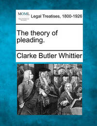 The Theory of Pleading. by Clarke Butler Whittier