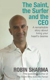 The Saint, the Surfer and the CEO: A Remarkable Story About Living Your Heart's Desires by Robin Sharma