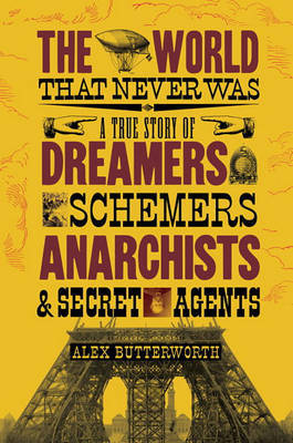 The World That Never Was: A True Story of Dreamers, Schemers, Anarchists and Secret Agents by Alex Butterworth