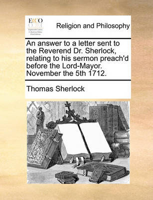 An Answer to a Letter Sent to the Reverend Dr. Sherlock, Relating to His Sermon Preach'd Before the Lord-Mayor. November the 5th 1712 by Thomas Sherlock