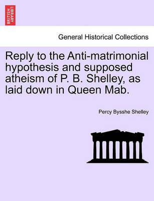 Reply to the Anti-Matrimonial Hypothesis and Supposed Atheism of P. B. Shelley, as Laid Down in Queen Mab. by Percy Bysshe Shelley