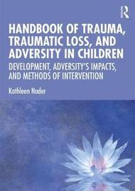 Handbook of Trauma, Traumatic Loss, and Adversity in Children by Kathleen Nader
